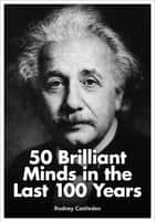 50 Brilliant Minds in the Last 100 Years: Identifying the Mystery of Genius ebook by Rodney Castleden