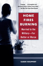 Home Fires Burning - Married to the Military-for Better or Worse ebook by Karen Houppert