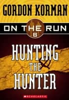 On the Run #6: Hunting the Hunter ebook by Gordon Korman
