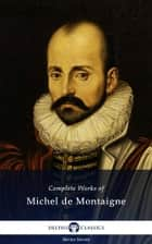 Delphi Complete Works of Michel de Montaigne (Illustrated) ebook by Michel de Montaigne, Delphi Classics