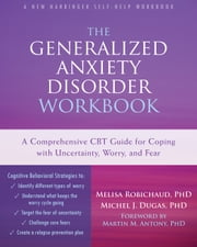 The Generalized Anxiety Disorder Workbook - A Comprehensive CBT Guide for Coping with Uncertainty, Worry, and Fear ebook by Melisa Robichaud, PhD,Michel J. Dugas, PhD,Martin M. Antony, PhD
