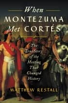 When Montezuma Met Cortés - The True Story of the Meeting that Changed History ebook by Matthew Restall