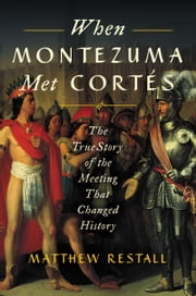 When Montezuma Met Cortes - The True Story of the Meeting that Changed History ebook by Matthew Restall