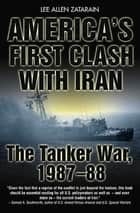 America's First Clash with Iran - The Tanker War, 1987–88 ebook by Lee Allen Zatarain