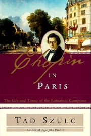Chopin in Paris - The Life and Times of the Romantic Composer ebook by Tad Szulc