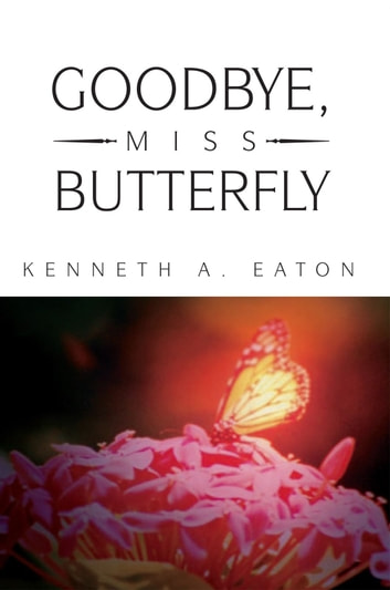 Goodbye, Miss Butterfly ebook by Kenneth A. Eaton