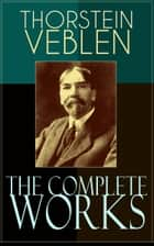 The Complete Works of Thorstein Veblen - Economics Books, Business Essays & Political Articles: The Theory of the Leisure Class, The Theory of Business Enterprise, The Higher Learning In America, The Use of Loan Credit in Business… ebook by Thorstein Veblen
