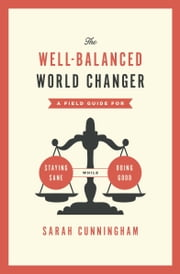 The Well-Balanced World Changer - A Field Guide for Staying Sane While Doing Good ebook by Sarah Cunningham