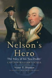 Nelson's Hero - The Story of His 'Sea-Daddy' Captain William Locker ebook by Victor T. Sharman