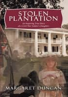 Stolen Plantation - An Inspiring True Story of a Civil War Soldier's Daughter ebook by Margaret Duncan