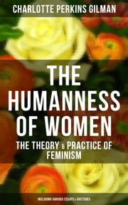 THE HUMANNESS OF WOMEN: The Theory & Practice of Feminism (Including Various Essays & Sketches) - Studies and thoughts by the famous American writer, feminist, social reformer and deeply respected sociologist who holds an important place in feminist fiction, known for The Yellow Wallpaper story ebook by Charlotte Perkins Gilman