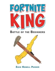 Fortnite King - Battle of the Beginners ebook by Zack Howell Parker
