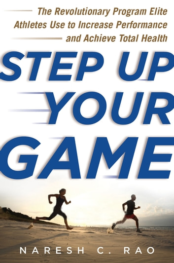 Step Up Your Game - The Revolutionary Program Elite Athletes Use to Increase Performance and Achieve Total Health ebook by Naresh C. Rao