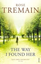The Way I Found Her ebook by Rose Tremain