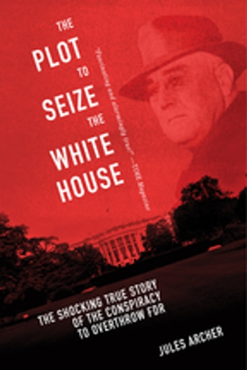 The Plot to Seize the White House - The Shocking TRUE Story of the Conspiracy to Overthrow F.D.R. ebook by Jules Archer