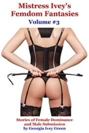 Mistress Ivey's Femdom Fantasies (Volume 3) ebook by Georgia Ivey Green