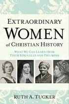 Extraordinary Women of Christian History ebook by Ruth A. Tucker