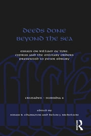 Deeds Done Beyond the Sea - Essays on William of Tyre, Cyprus and the Military Orders presented to Peter Edbury ebook by Susan B. Edgington,Helen J. Nicholson
