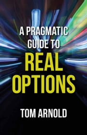 A Pragmatic Guide to Real Options ebook by T. Arnold