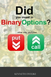 Did you invest in Binary Options? - ...either way, you'll lose ebook by Kenneth Ewelike