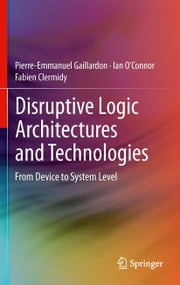 Disruptive Logic Architectures and Technologies - From Device to System Level ebook by Pierre-Emmanuel Gaillardon,Ian O'Connor,Fabien Clermidy