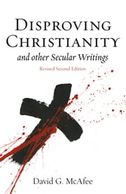 Disproving Christianity and Other Secular Writings (2nd edition, revised) ebook by David McAfee