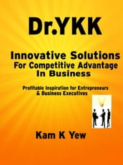 Innovative Solutions For Competitive Advantage In Business: Profitable Inspiration for Entrepreneurs & Business Executives ebook by Dr.YKK