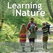 Learning with Nature - A How-to Guide to Inspiring Children Through Outdoor Games and Activities ebook by Marina Robb,Victoria Mew,Anna Richardson