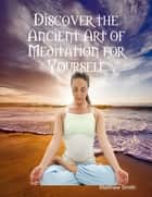 Discover the Ancient Art of Meditation for Yourself ebook by Matthew Smith