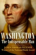 Washington - The Indispensable Man ebook by James Thomas Flexner