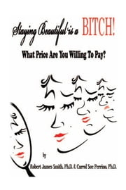 Staying Beautiful is a BITCH! - What Price Are You Willing To Pay? ebook by Robert James Smith, P.h.D. & Carrol Su