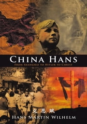 China Hans - From Shanghai to Hitler to Christ ebook by Hans Martin Wilhelm