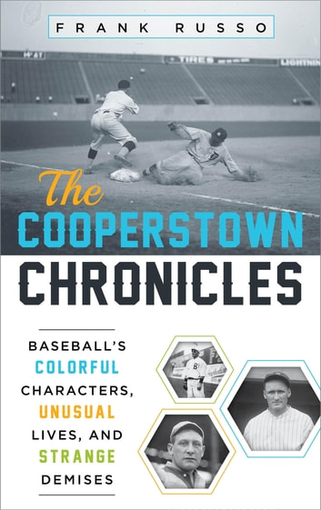 The Cooperstown Chronicles - Baseball's Colorful Characters, Unusual Lives, and Strange Demises ebook by Frank Russo