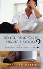 So You Think You're Having a Bad Day? ebook by Matthew Braga