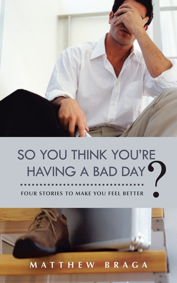 So You Think You're Having a Bad Day? - Four Stories to Make You Feel Better ebook by Matthew Braga