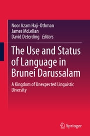 The Use and Status of Language in Brunei Darussalam - A Kingdom of Unexpected Linguistic Diversity ebook by Noor Azam Haji-Othman,James McLellan,David Deterding