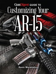 Gun Digest Guide to Customizing Your AR-15 ebook by Kevin Muramatsu