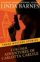 Further Adventures of Carlotta Carlyle - Three Mystery Stories ebook by Linda Barnes