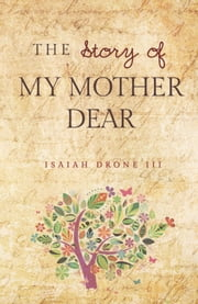 The Story of My Mother Dear - A Tribute to Mothers ebook by Isaiah Drone III