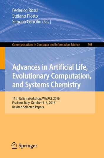 Advances in Artificial Life, Evolutionary Computation, and Systems Chemistry - 11th Italian Workshop, WIVACE 2016, Fisciano, Italy, October 4-6, 2016, Revised Selected Papers ebook by