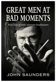Great Men at Bad Moments - Brief lives of some aberrant headmasters ebook by John Saunders