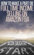 How to Make a Part or Full Time Income Selling on Amazon FBA ebook by Jason Daughtry