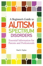 A Beginner's Guide to Autism Spectrum Disorders - Essential Information for Parents and Professionals ebook by Paul G. Taylor