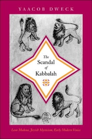 The Scandal of Kabbalah - Leon Modena, Jewish Mysticism, Early Modern Venice ebook by Yaacob Dweck