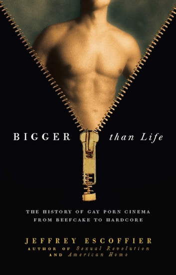 Bigger Than Life - The History of Gay Porn Cinema from Beefcake to Hardcore ebook by Jeffrey Escoffier