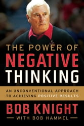 The Power of Negative Thinking - An Unconventional Approach to Achieving Positive Results ebook by Bob Knight,Bob Hammel