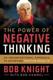 The Power of Negative Thinking - An Unconventional Approach to Achieving Positive Results ebook by Bob Knight, Bob Hammel