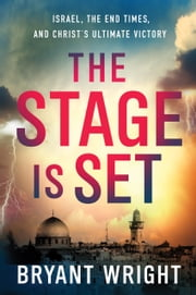 The Stage Is Set - Israel, the End Times, and Christ's Ultimate Victory ebook by Bryant Wright