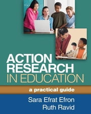 Action Research in Education: A Practical Guide ebook by Efron, Sara Efrat