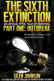 The Sixth Extinction: An Apocalyptic Tale of Survival. Part One – Outbreak. ebook by Glen Johnson